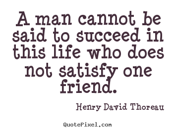 Friendship quote - A man cannot be said to succeed in this life who..
