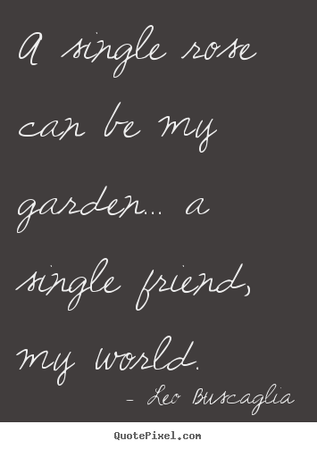 Create your own picture quotes about friendship - A single rose can be my garden... a single friend,..