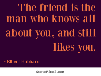 Friendship quotes - The friend is the man who knows all about you, and..