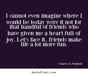 How to design picture quotes about friendship - I cannot even imagine where i would be today were it..