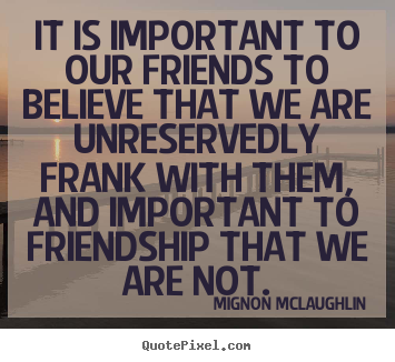 Friendship quotes - It is important to our friends to believe that we are unreservedly..