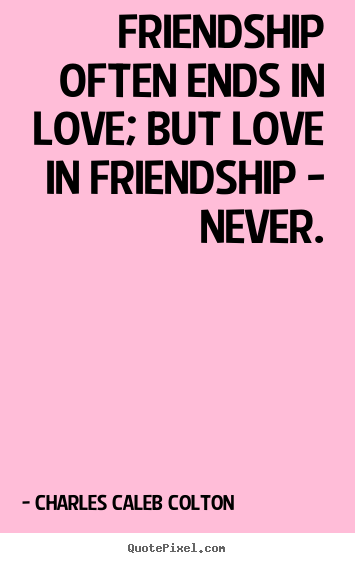 Friendship often ends in love; but love in friendship.. Charles Caleb Colton  friendship quotes