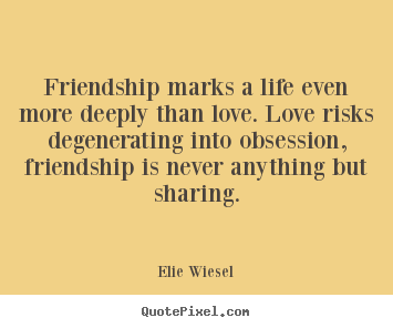 Friendship sayings - Friendship marks a life even more deeply than love...