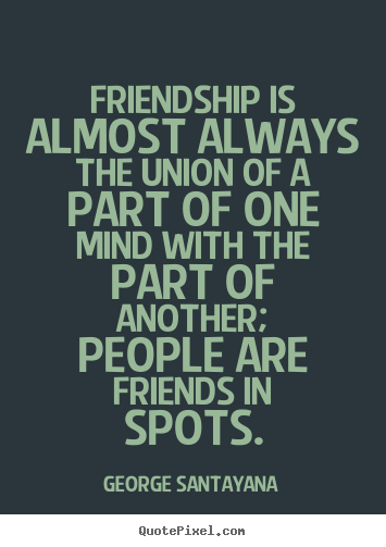 Friendship quotes - Friendship is almost always the union of a part of one mind with..