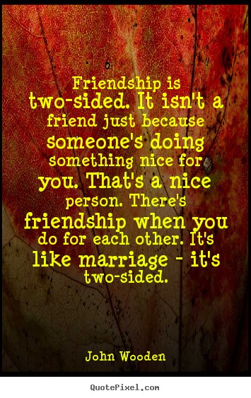 John Wooden picture quotes - Friendship is two-sided. it isn't a friend just because someone's.. - Friendship quote