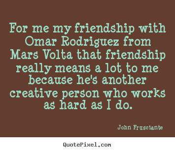 Quotes about friendship - For me my friendship with omar rodriguez from mars volta that friendship..