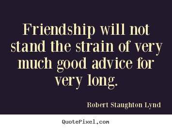 Friendship will not stand the strain of very much good advice.. Robert Staughton Lynd greatest friendship quote