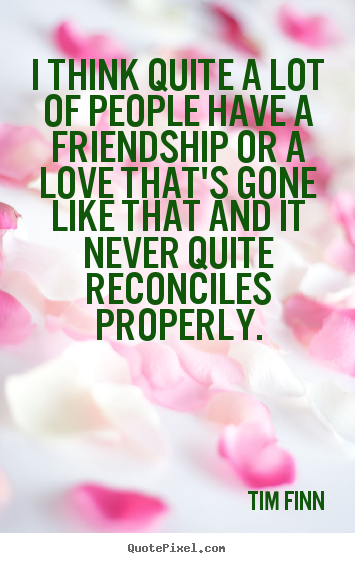 Design your own photo quote about friendship - I think quite a lot of people have a friendship or a love that's..