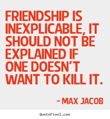 Max Jacob picture quotes - Friendship is inexplicable, it should not be explained if one doesn't.. - Friendship quotes