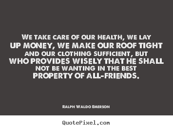 We Take Care Of Our Health, We Lay Up Money, We Make Our Roof. Create  Custom Picture Quotes About Friendship ...