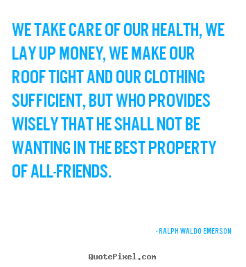Friendship quotes - We take care of our health, we lay up money,..