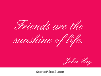 John Hay poster quotes - Friends are the sunshine of life. - Friendship quotes