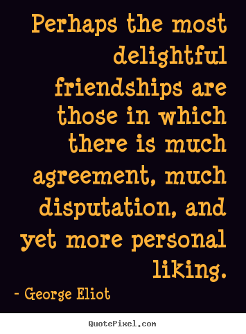 Quotes about friendship - Perhaps the most delightful friendships are those in which there is..
