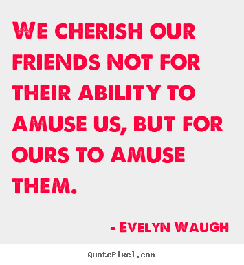 Evelyn Waugh picture quotes - We cherish our friends not for their ability to amuse us, but for.. - Friendship quote