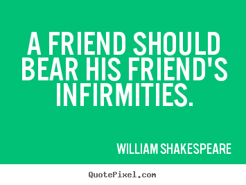 Quotes About Friendship   A Friend Should Bear His Friendu0027s Infirmities.