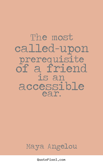 Quotes about friendship - The most called-upon prerequisite of a friend is an accessible ear.