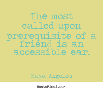 Friendship quotes - The most called-upon prerequisite of a friend..