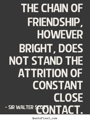 Friendship quotes - The chain of friendship, however bright, does not stand the attrition..