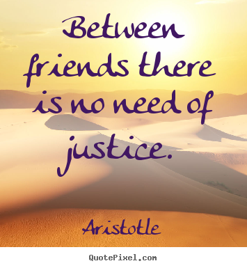 Between friends there is no need of justice. Aristotle top friendship quotes