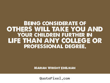 Being considerate of others will take you and your.. Marian Wright Edelman good friendship quote