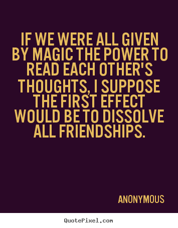 Anonymous picture quotes - If we were all given by magic the power to read each other's thoughts,.. - Friendship sayings