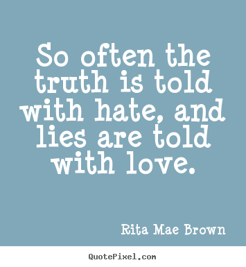Rita Mae Brown picture quote - So often the truth is told with hate, and lies are told with love. - Friendship quote