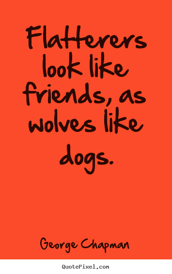 Design picture quotes about friendship - Flatterers look like friends, as wolves like..