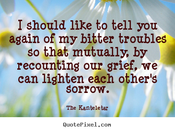 Quote about friendship - I should like to tell you again of my bitter troubles..