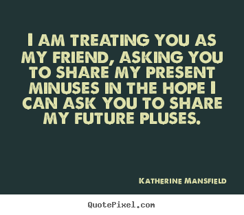 Friendship quotes - I am treating you as my friend, asking you to share my present..