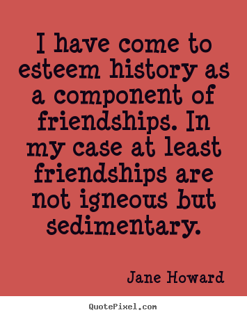 Friendship quotes - I have come to esteem history as a component of..