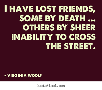 Quote about friendship - I have lost friends, some by death ... others by..