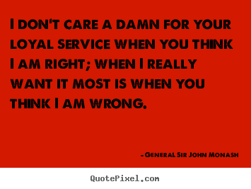 I don't care a damn for your loyal service when you think i am right;.. General Sir John Monash best friendship quotes