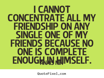 Make custom picture quotes about friendship - I cannot concentrate all my friendship on any..