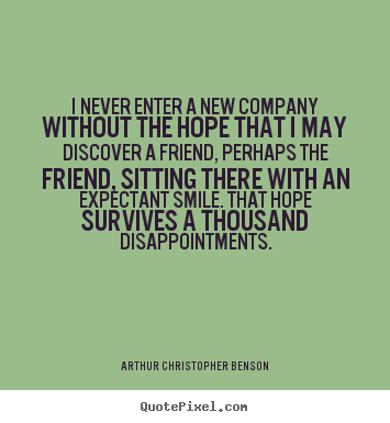 Friendship quotes - I never enter a new company without the hope that i may discover a..