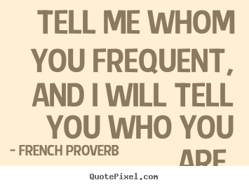 Quotes about friendship - Tell me whom you frequent, and i will tell you who you are.