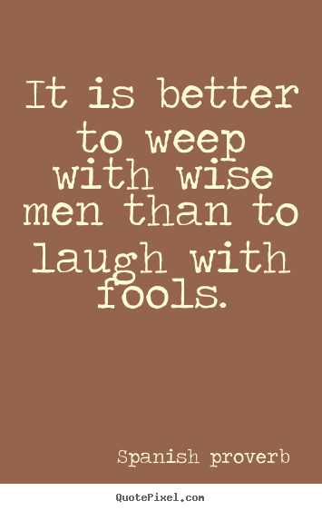 It is better to weep with wise men than to laugh.. Spanish Proverb great friendship quote
