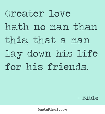 How to make picture quotes about friendship - Greater love hath no man than this, that a man lay down his life..
