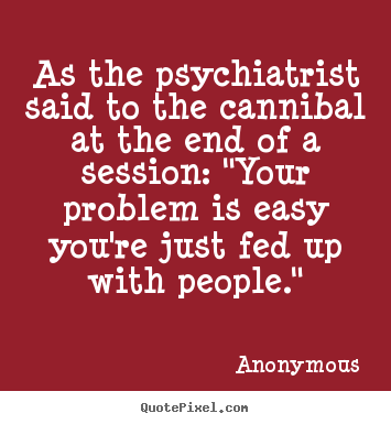 Anonymous poster quotes - As the psychiatrist said to the cannibal at the.. - Friendship quotes