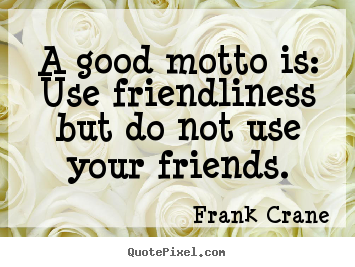 Frank Crane picture quotes - A good motto is: use friendliness but do not.. - Friendship quotes