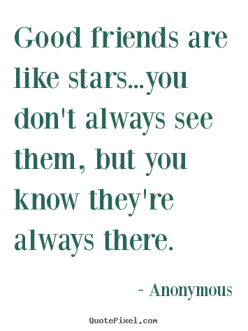 Good friends are like stars...you don't always see them, but you.. Anonymous great friendship quotes