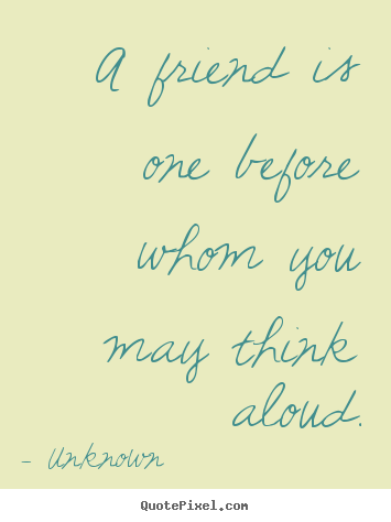 Friendship quote - A friend is one before whom you may think aloud.