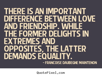 There Is An Important Difference Between Love And Friendship... Francoise  Daubegne Maintenon Good