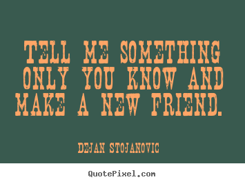 How to design picture quote about friendship - Tell me something only you know and make a new friend.