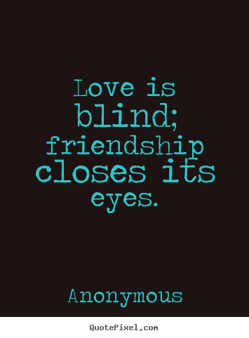 Design custom poster quotes about friendship - Love is blind; friendship closes its eyes.