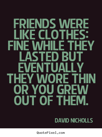 David Nicholls picture quotes - Friends were like clothes: fine while they lasted but eventually.. - Friendship sayings