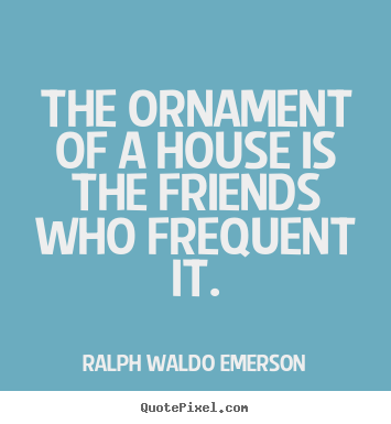 Ralph Waldo Emerson picture quotes - The ornament of a house is the friends who frequent it. - Friendship quotes