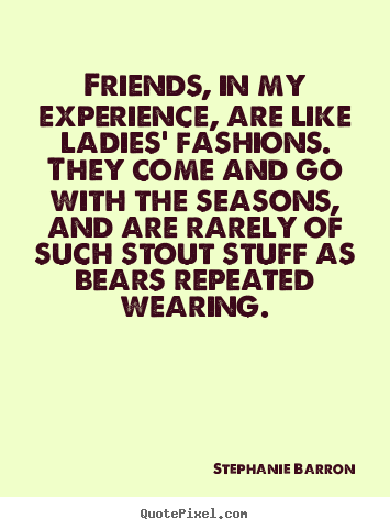 Diy picture quotes about friendship - Friends, in my experience, are like ladies' fashions. they come..