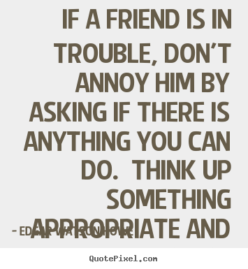 Create picture quotes about friendship - If a friend is in trouble, don't annoy him by asking if there..