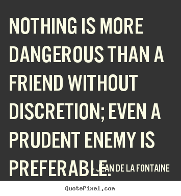 Jean De La Fontaine poster quotes - Nothing is more dangerous than a friend without discretion; even a prudent.. - Friendship quotes
