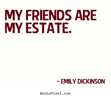 Emily Dickinson picture sayings - My friends are my estate. - Friendship quotes